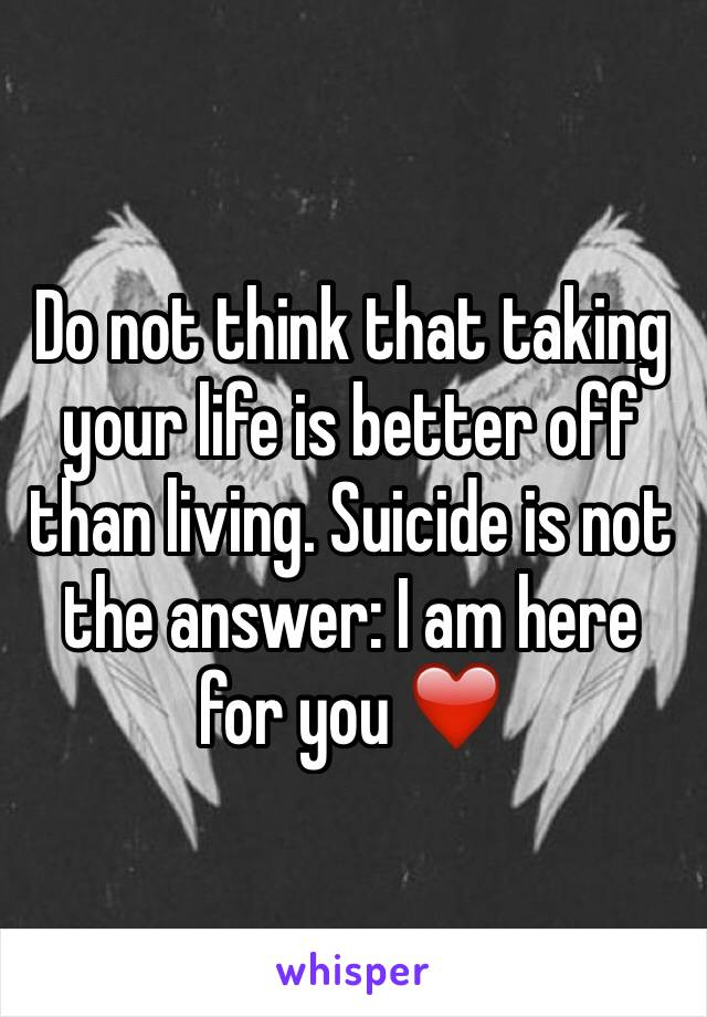 Do not think that taking your life is better off than living. Suicide is not the answer: I am here for you ❤️