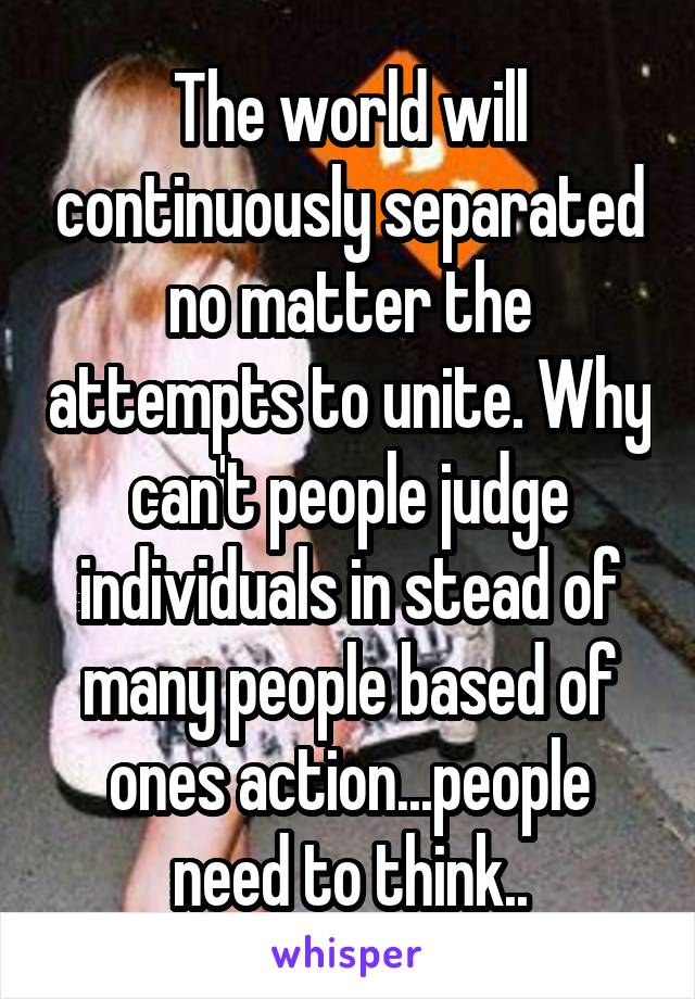The world will continuously separated no matter the attempts to unite. Why can't people judge individuals in stead of many people based of ones action...people need to think..