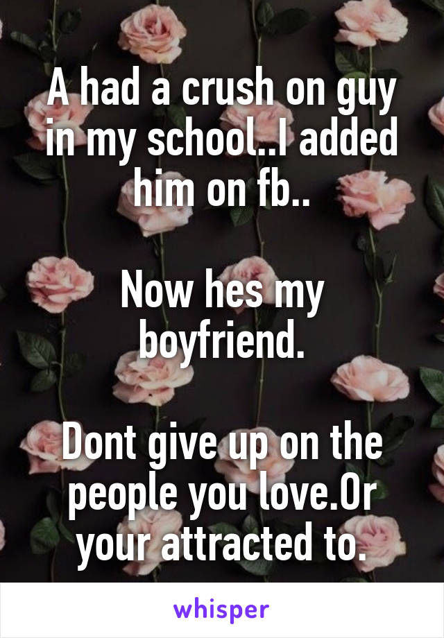 A had a crush on guy in my school..I added him on fb..  Now hes my boyfriend.  Dont give up on the people you love.Or your attracted to.