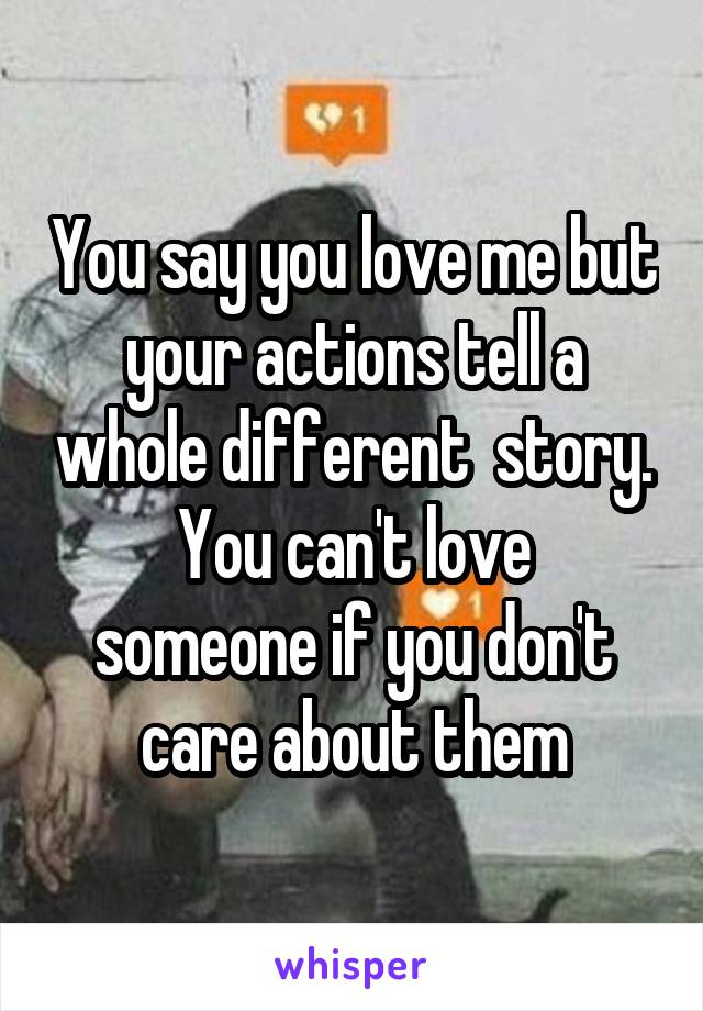 You say you love me but your actions tell a whole different  story. You can't love someone if you don't care about them