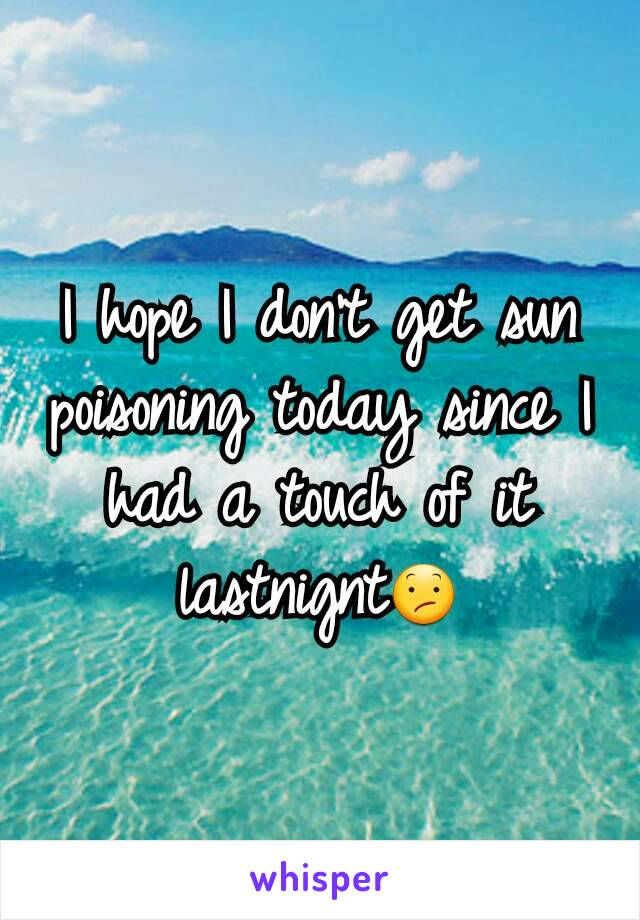 I hope I don't get sun poisoning today since I had a touch of it lastnignt😕
