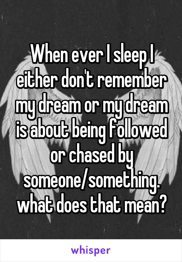 When ever I sleep I either don't remember my dream or my dream is about being followed or chased by someone/something. what does that mean?