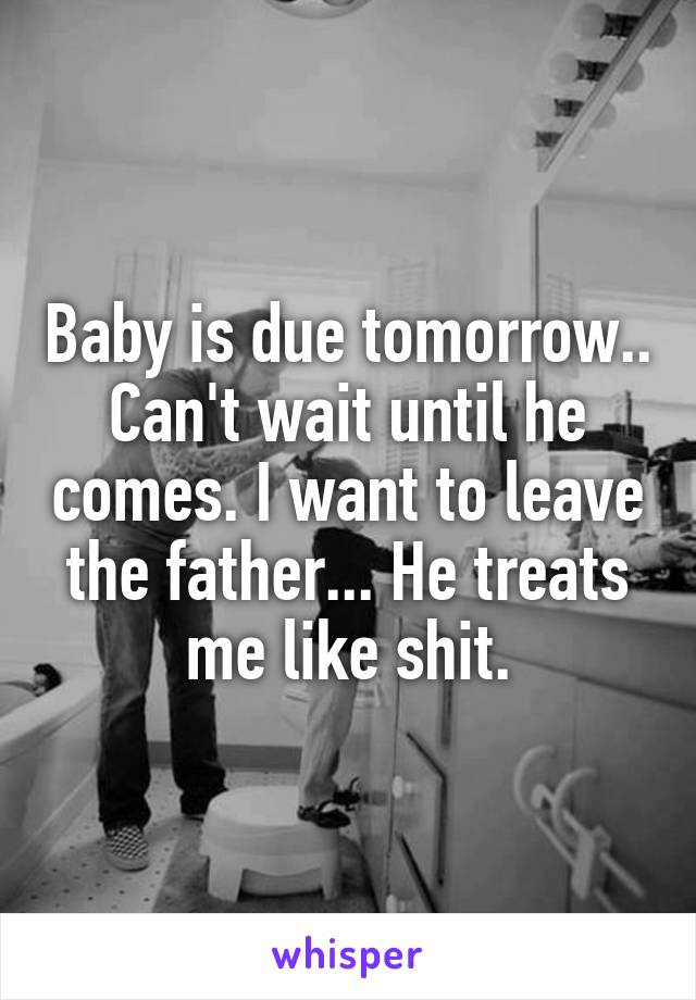 Baby is due tomorrow.. Can't wait until he comes. I want to leave the father... He treats me like shit.
