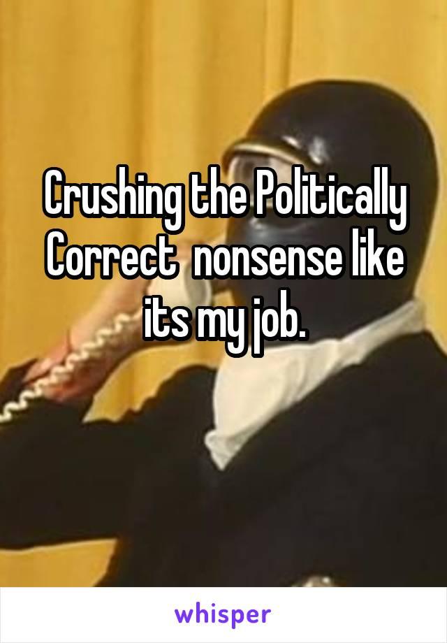 Crushing the Politically Correct  nonsense like its my job.