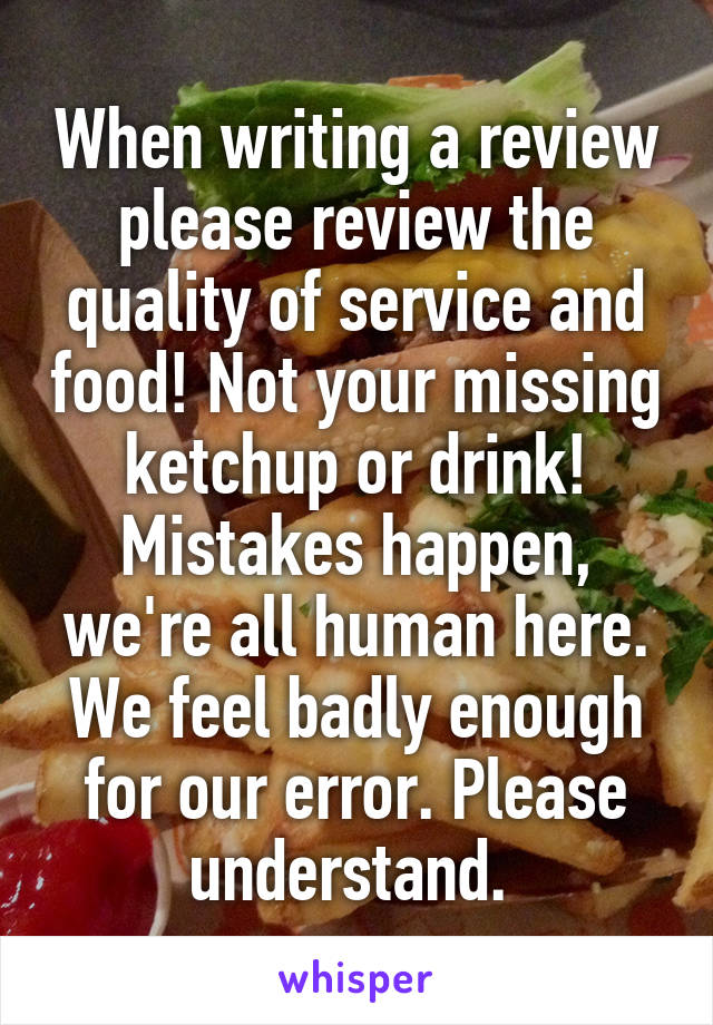 When writing a review please review the quality of service and food! Not your missing ketchup or drink! Mistakes happen, we're all human here. We feel badly enough for our error. Please understand.