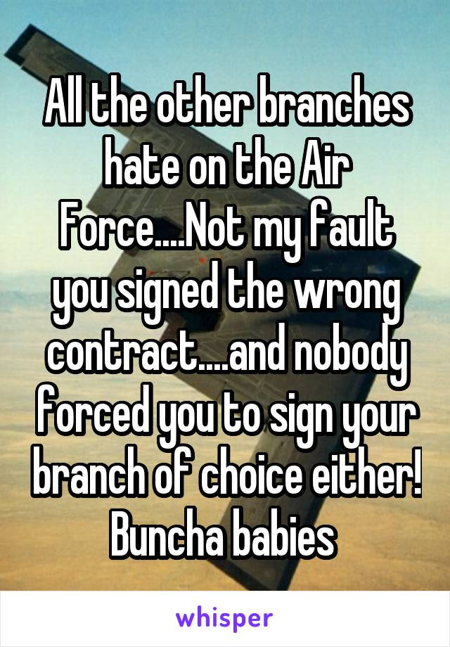 All the other branches hate on the Air Force....Not my fault you signed the wrong contract....and nobody forced you to sign your branch of choice either! Buncha babies