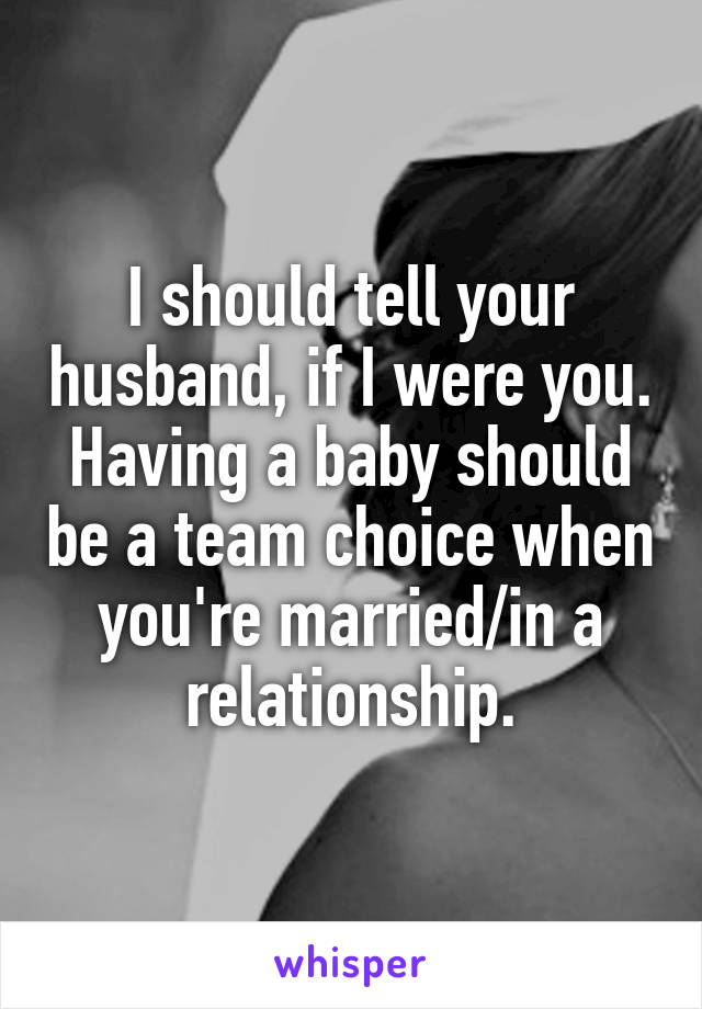 I should tell your husband, if I were you. Having a baby should be a team choice when you're married/in a relationship.