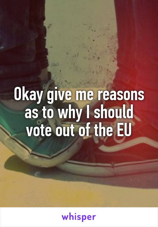 Okay give me reasons as to why I should vote out of the EU