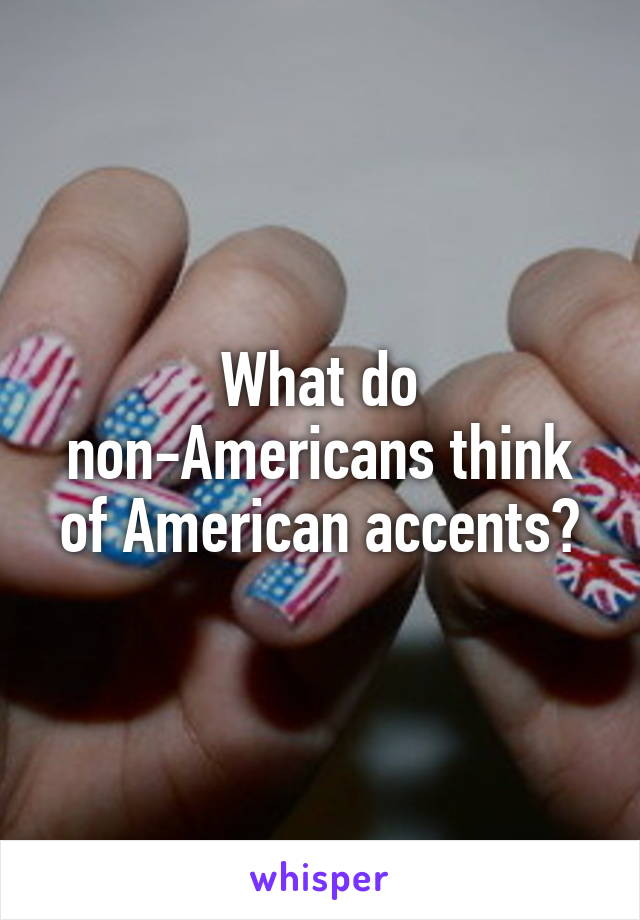 What do non-Americans think of American accents?