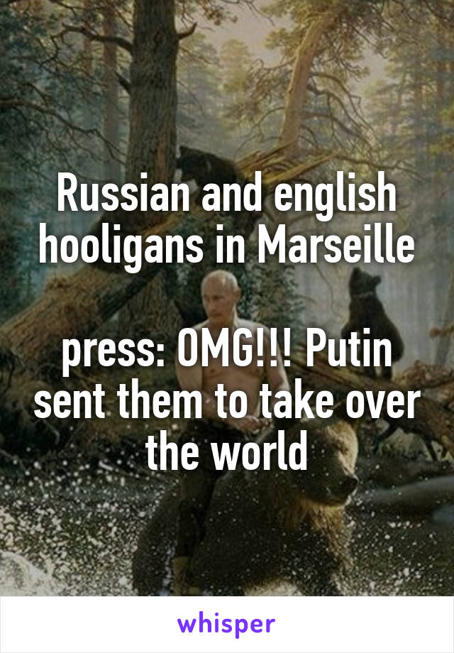 Russian and english hooligans in Marseille  press: OMG!!! Putin sent them to take over the world