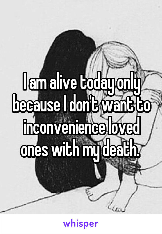 I am alive today only because I don't want to inconvenience loved ones with my death.