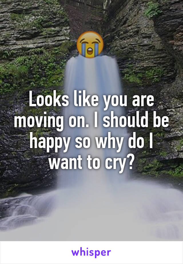 Looks like you are moving on. I should be happy so why do I want to cry?