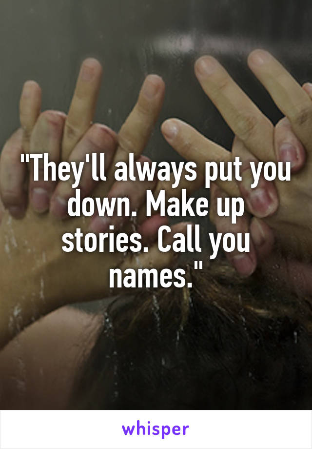"""""""They'll always put you down. Make up stories. Call you names."""""""