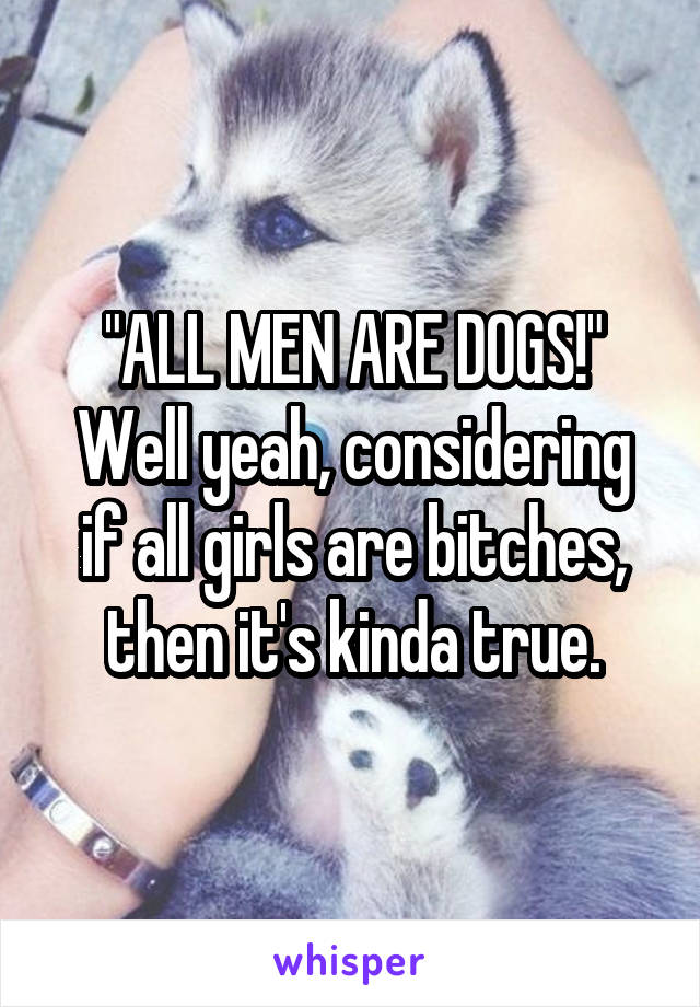 """""""ALL MEN ARE DOGS!"""" Well yeah, considering if all girls are bitches, then it's kinda true."""