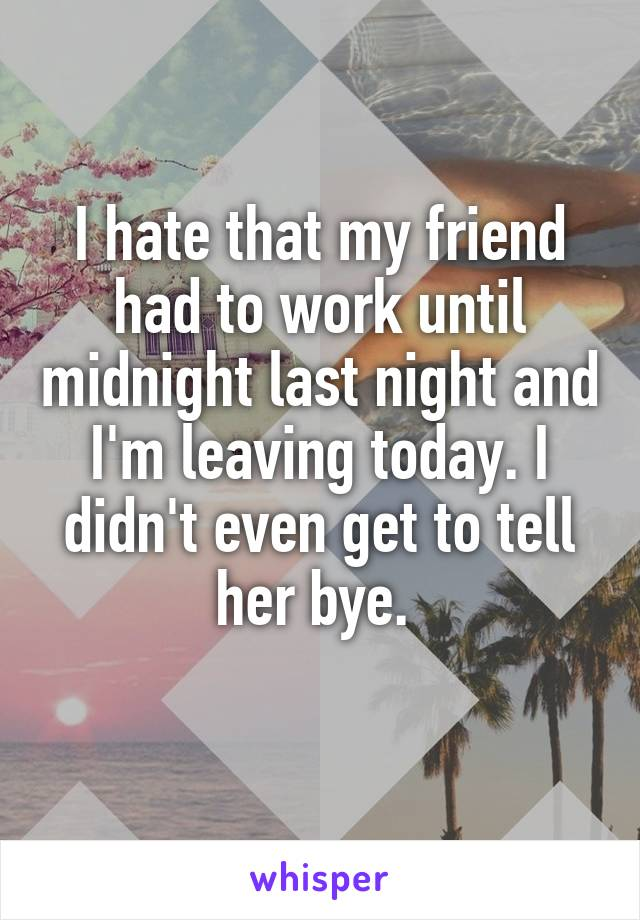 I hate that my friend had to work until midnight last night and I'm leaving today. I didn't even get to tell her bye.