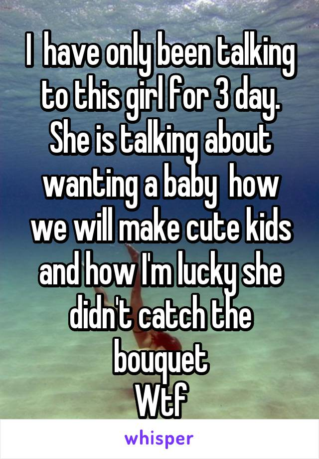 I  have only been talking to this girl for 3 day. She is talking about wanting a baby  how we will make cute kids and how I'm lucky she didn't catch the bouquet Wtf