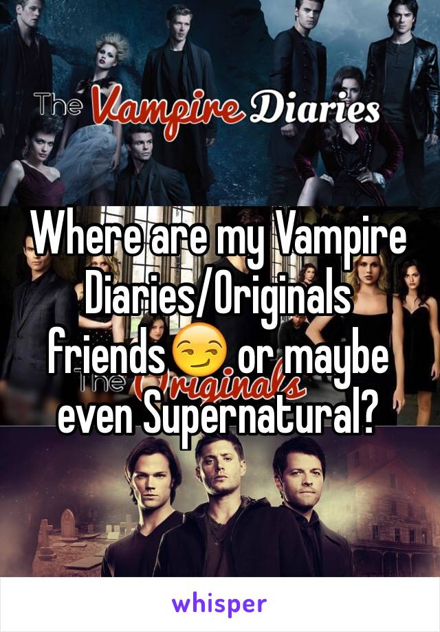 Where are my Vampire Diaries/Originals friends😏 or maybe even Supernatural?