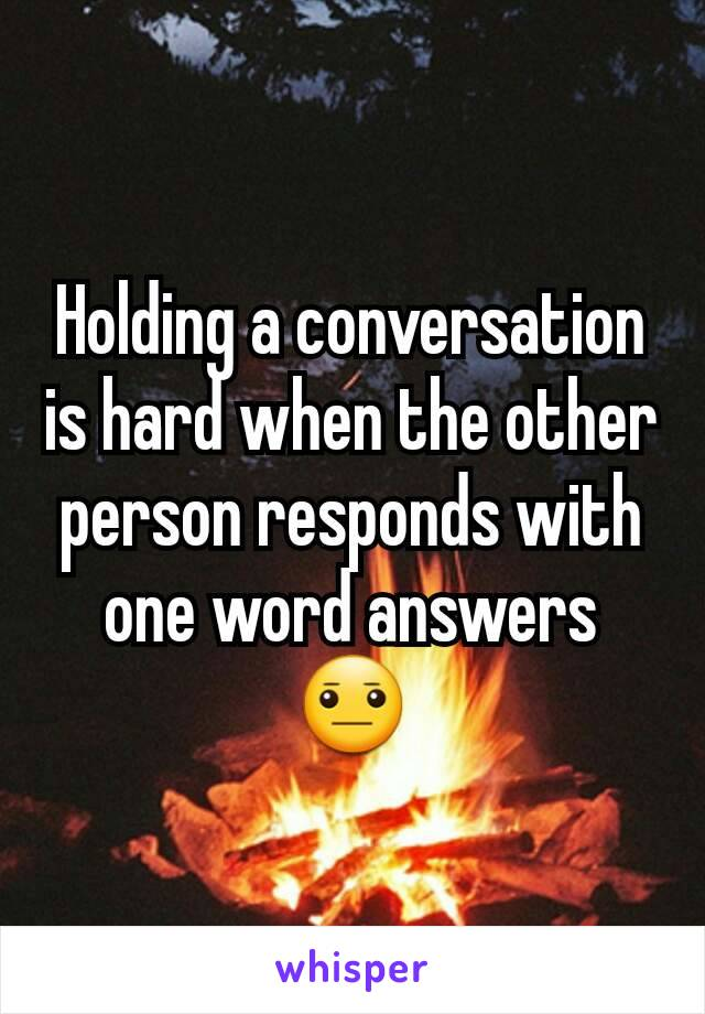 Holding a conversation  is hard when the other person responds with one word answers 😐