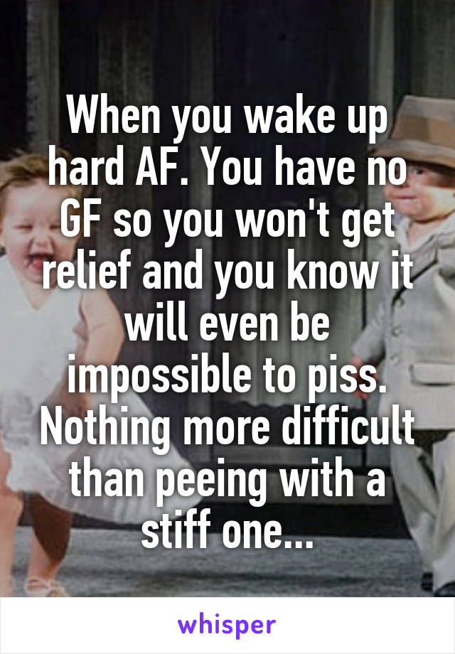 When you wake up hard AF. You have no GF so you won't get relief and you know it will even be impossible to piss. Nothing more difficult than peeing with a stiff one...