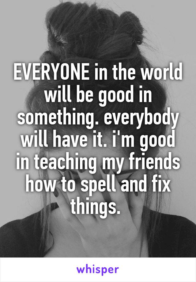 EVERYONE in the world will be good in something. everybody will have it. i'm good in teaching my friends how to spell and fix things.