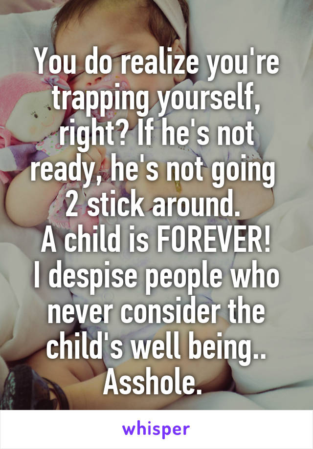 You do realize you're trapping yourself, right? If he's not ready, he's not going  2 stick around.  A child is FOREVER! I despise people who never consider the child's well being.. Asshole.