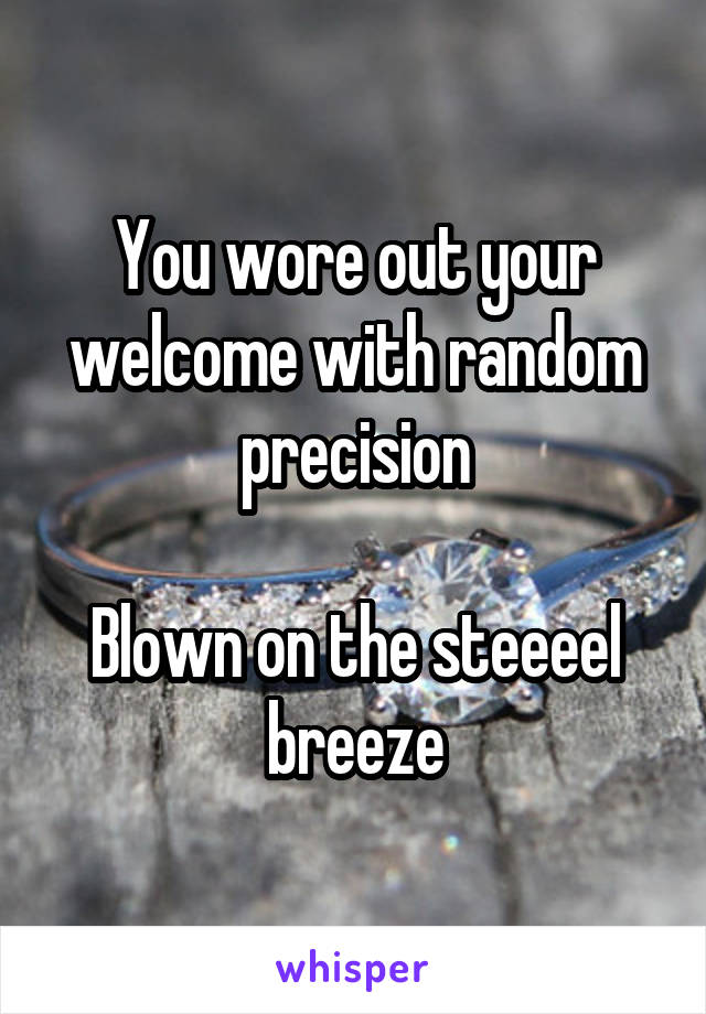 You wore out your welcome with random precision  Blown on the steeeel breeze