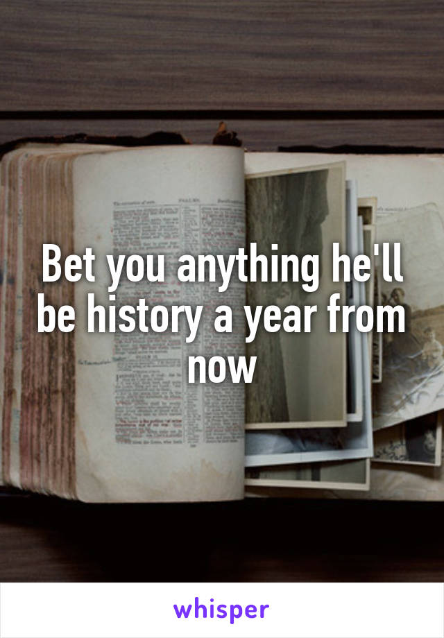Bet you anything he'll be history a year from now