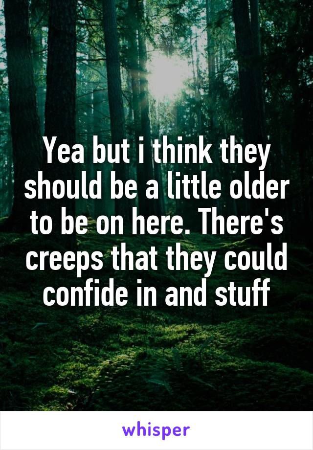 Yea but i think they should be a little older to be on here. There's creeps that they could confide in and stuff