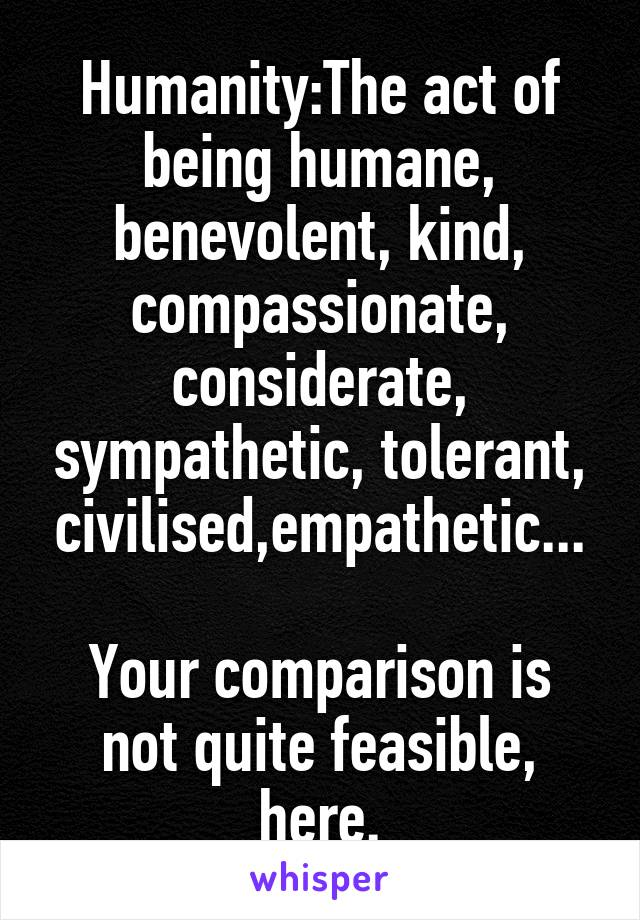 Humanity:The act of being humane, benevolent, kind, compassionate, considerate, sympathetic, tolerant, civilised,empathetic...  Your comparison is not quite feasible, here.