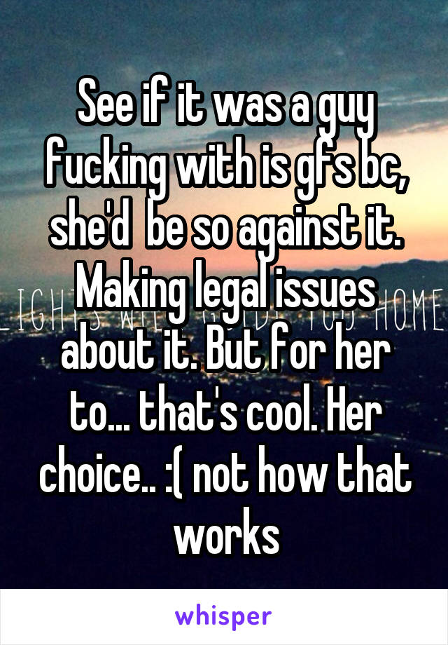 See if it was a guy fucking with is gfs bc, she'd  be so against it. Making legal issues about it. But for her to... that's cool. Her choice.. :( not how that works