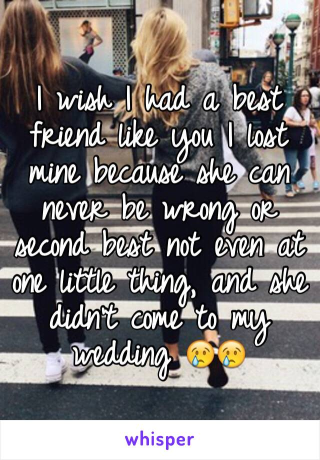 I wish I had a best friend like you I lost mine because she can never be wrong or second best not even at one little thing, and she didn't come to my wedding 😢😢