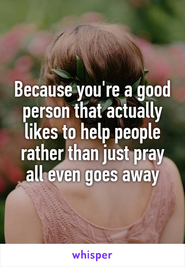 Because you're a good person that actually likes to help people rather than just pray all even goes away