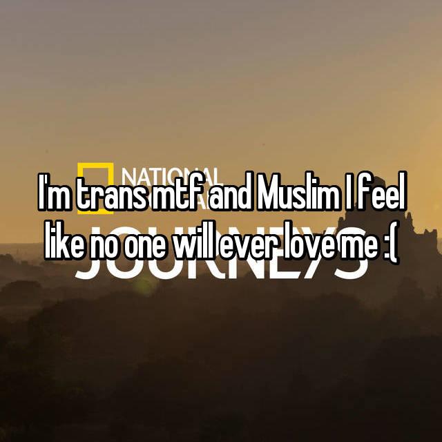 I'm trans mtf and Muslim I feel like no one will ever love me :(