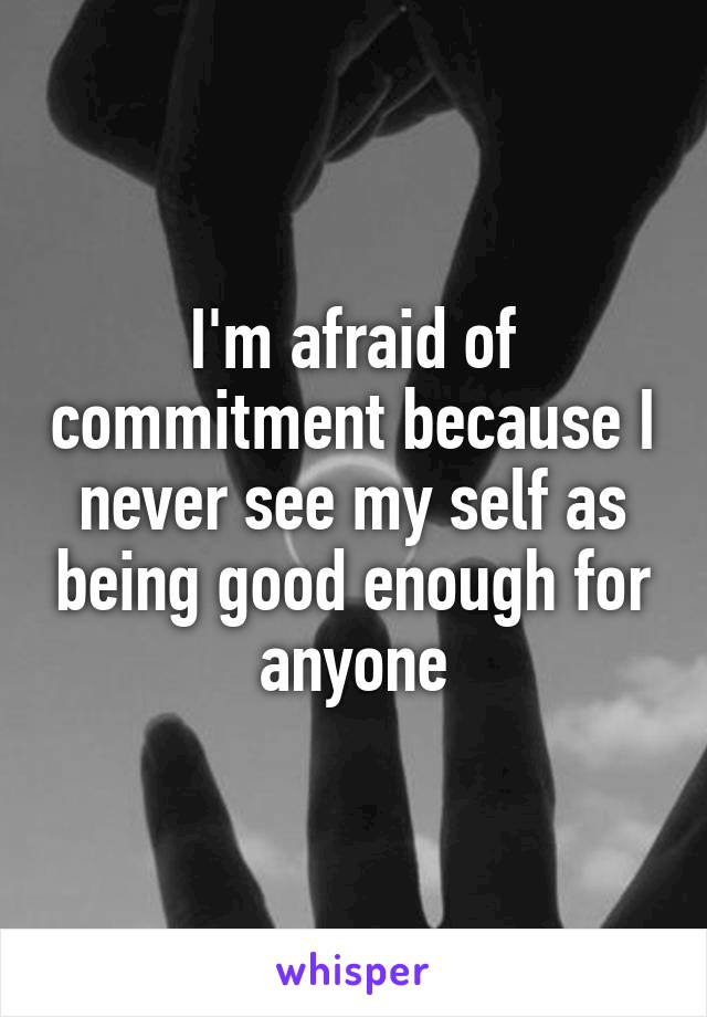 I'm afraid of commitment because I never see my self as being good enough for anyone