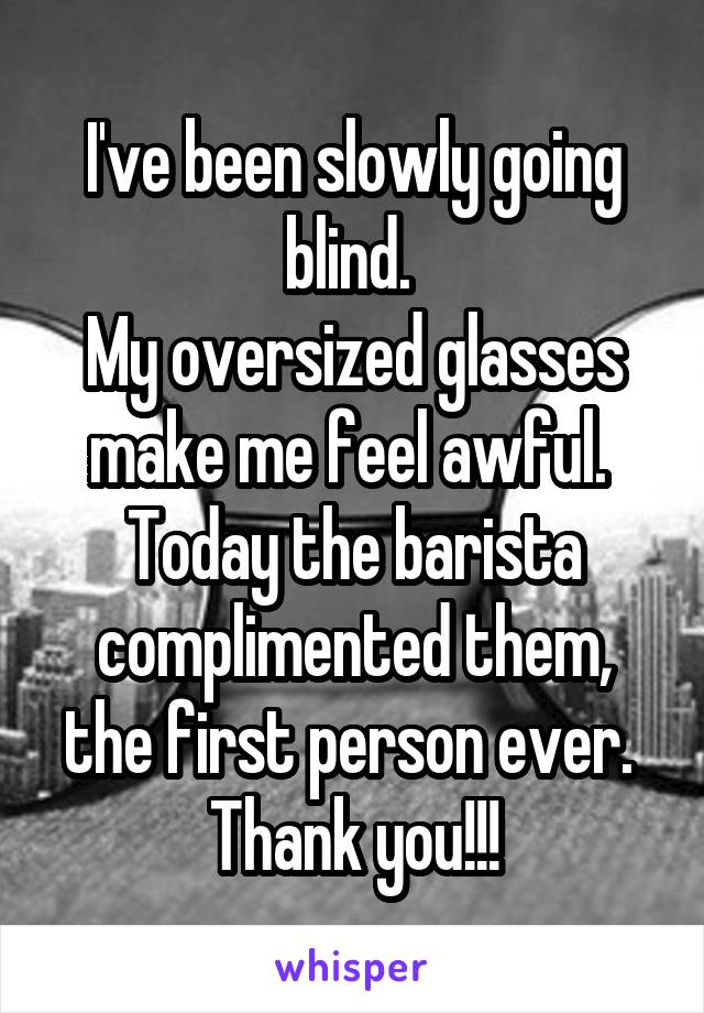 I've been slowly going blind.  My oversized glasses make me feel awful.  Today the barista complimented them, the first person ever.  Thank you!!!