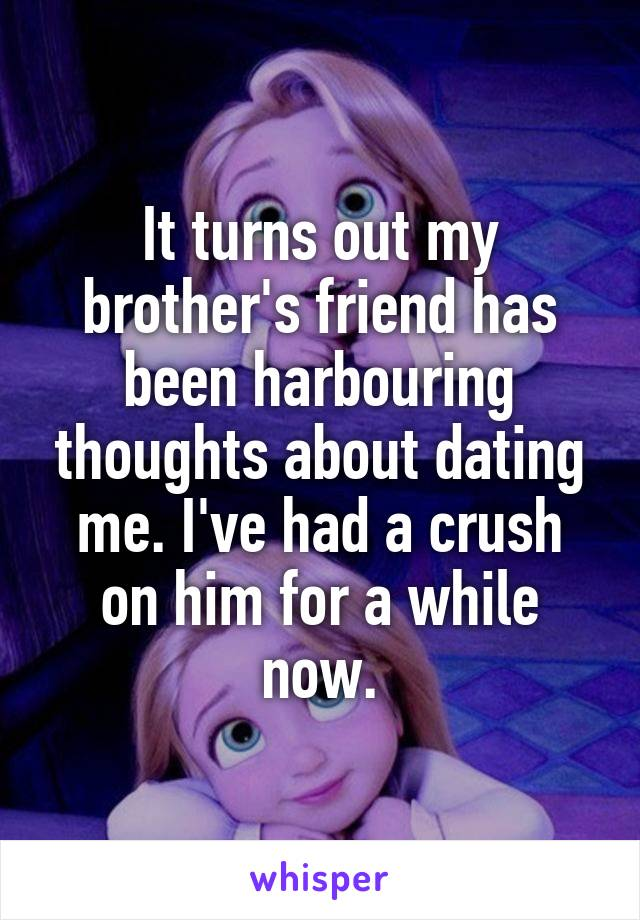 It turns out my brother's friend has been harbouring thoughts about dating me. I've had a crush on him for a while now.