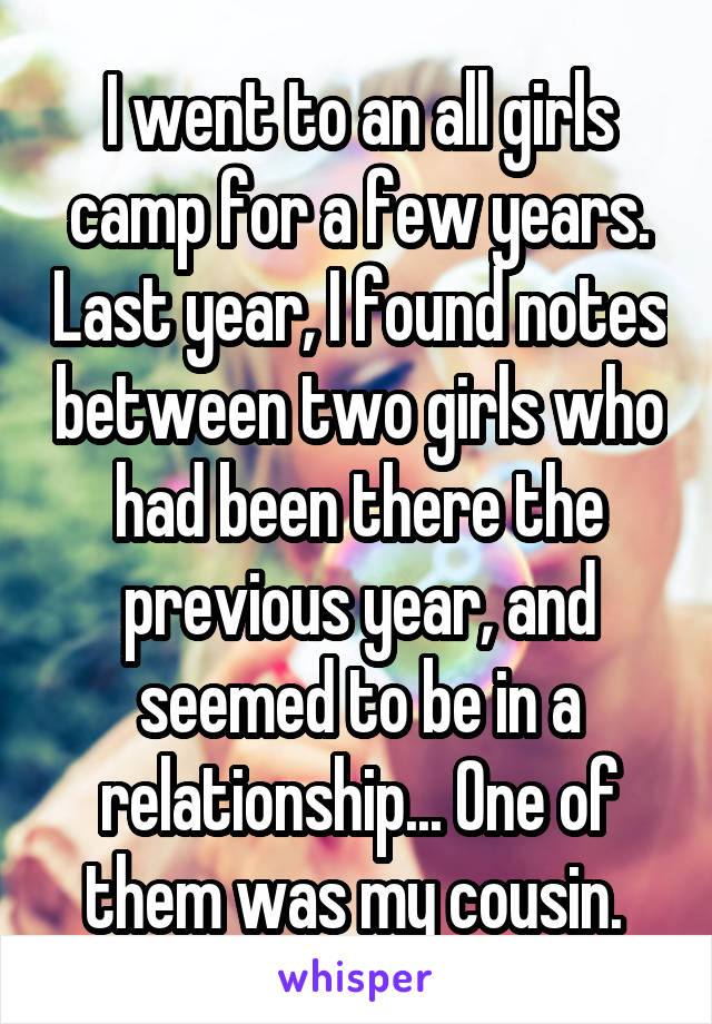 I went to an all girls camp for a few years. Last year, I found notes between two girls who had been there the previous year, and seemed to be in a relationship... One of them was my cousin.