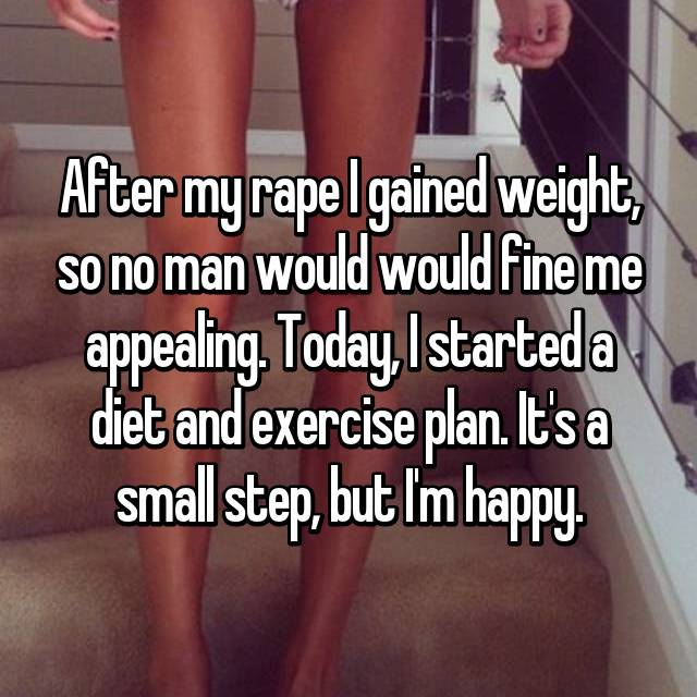 After my rape I gained weight, so no man would would fine me appealing. Today, I started a diet and exercise plan. It's a small step, but I'm happy.