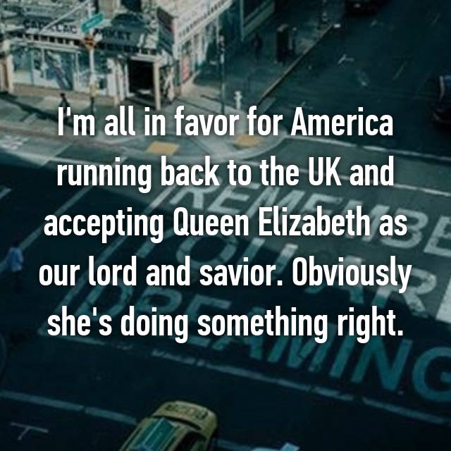 I'm all in favor for America running back to the UK and accepting Queen Elizabeth as our lord and savior. Obviously she's doing something right.