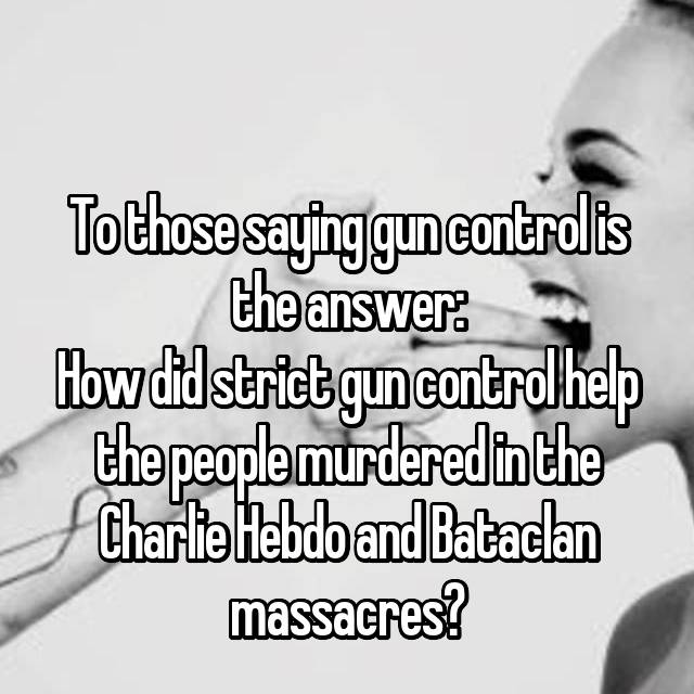 To those saying gun control is the answer: How did strict gun control help the people murdered in the Charlie Hebdo and Bataclan massacres?