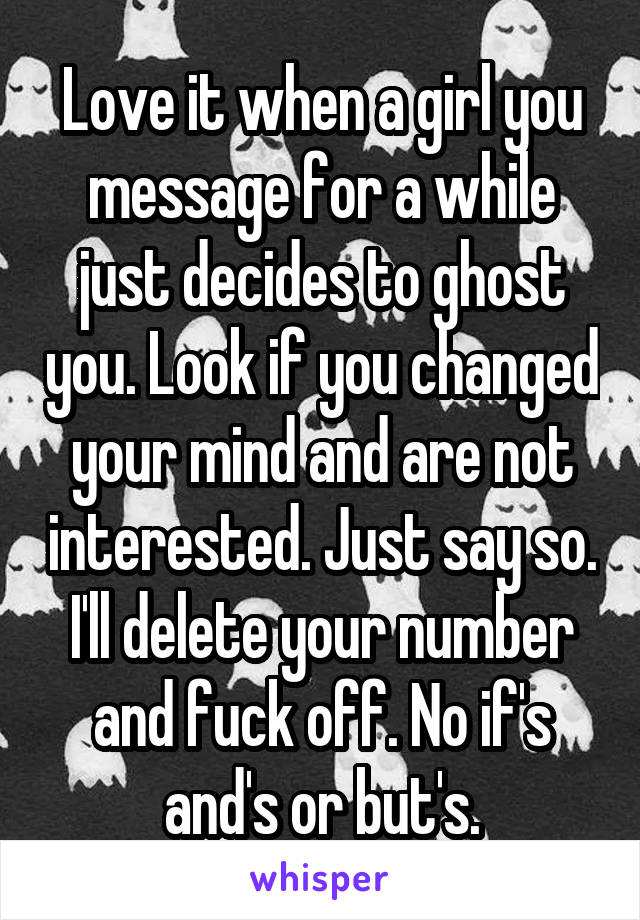 Love it when a girl you message for a while just decides to ghost you. Look if you changed your mind and are not interested. Just say so. I'll delete your number and fuck off. No if's and's or but's.