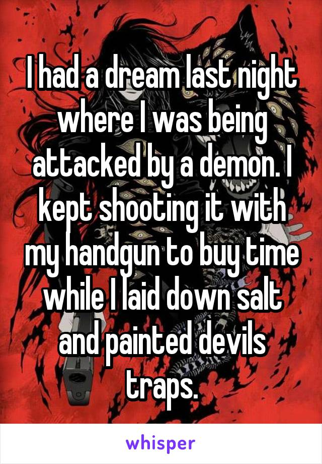 I had a dream last night where I was being attacked by a demon. I kept shooting it with my handgun to buy time while I laid down salt and painted devils traps.