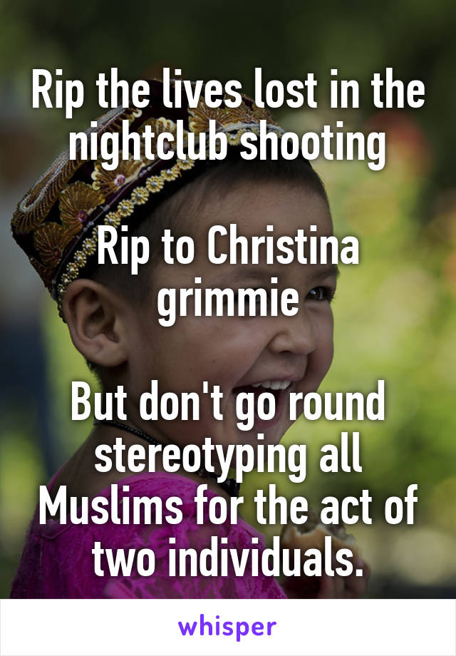 Rip the lives lost in the nightclub shooting  Rip to Christina grimmie  But don't go round stereotyping all Muslims for the act of two individuals.