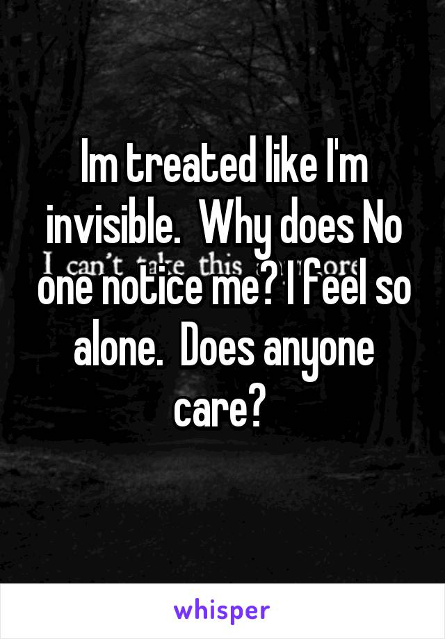 Im treated like I'm invisible.  Why does No one notice me? I feel so alone.  Does anyone care?