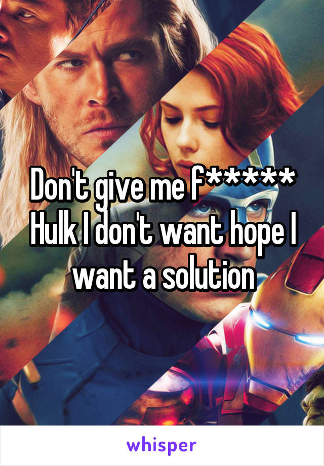 Don't give me f***** Hulk I don't want hope I want a solution