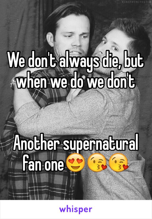 We don't always die, but when we do we don't   Another supernatural fan one😍😘😘
