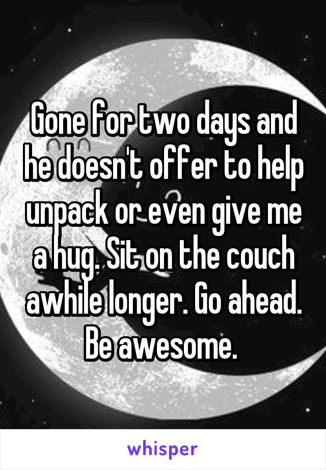 Gone for two days and he doesn't offer to help unpack or even give me a hug. Sit on the couch awhile longer. Go ahead. Be awesome.
