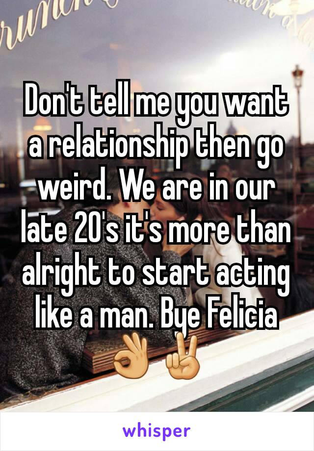 Don't tell me you want a relationship then go weird. We are in our late 20's it's more than alright to start acting like a man. Bye Felicia👌✌