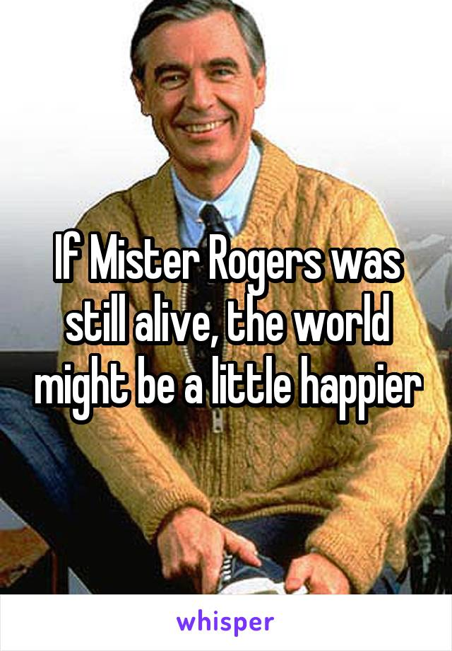 If Mister Rogers was still alive, the world might be a little happier