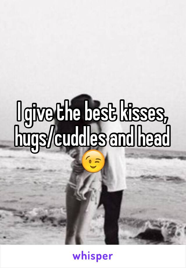 I give the best kisses, hugs/cuddles and head 😉